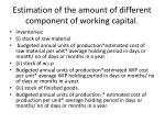 estimation of the amount of different component of working capital
