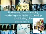 understand how to employ marketing information to develop a marketing plan