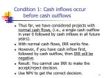 condition 1 cash inflows occur before cash outflows