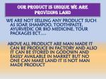 our product is unique we are providing land