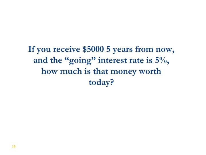 "If you receive $5000 5 years from now, and the ""going"" interest rate is 5%, how much is that money worth today?"