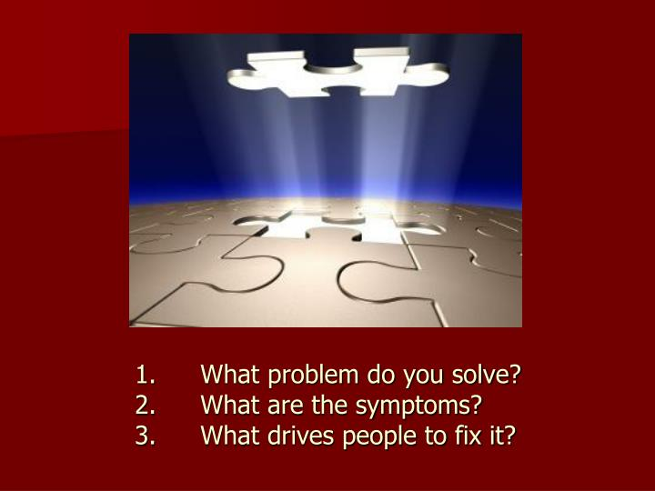 1.	What problem do you solve?