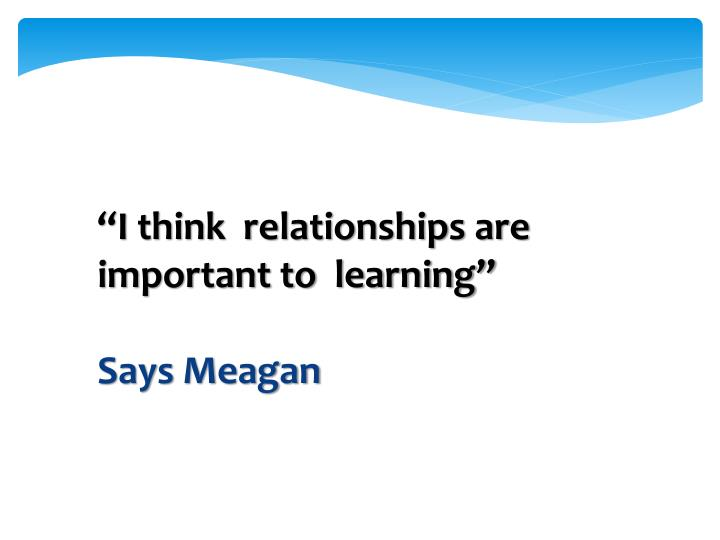 """I think  relationships are important to  learning"""