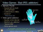video games bad rsi addiction