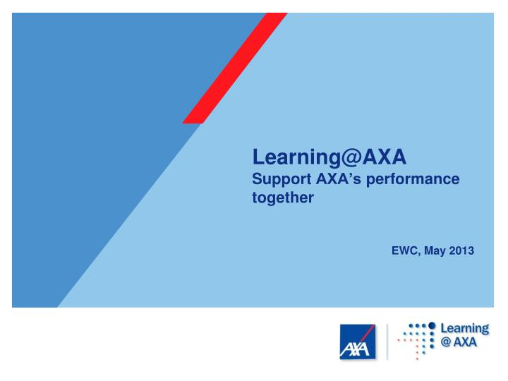 learning@axa s upport axa s performance together ewc may 2013 n.
