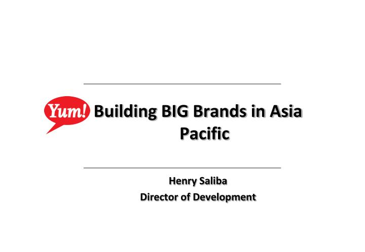 building big brands in asia pacific henry saliba director of development n.