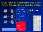 do you retain the integrity of the original data yes by retrieving results according to class