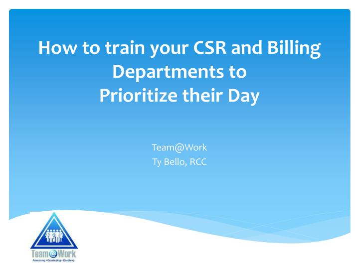 how to train your csr and billing departments to prioritize their day n.