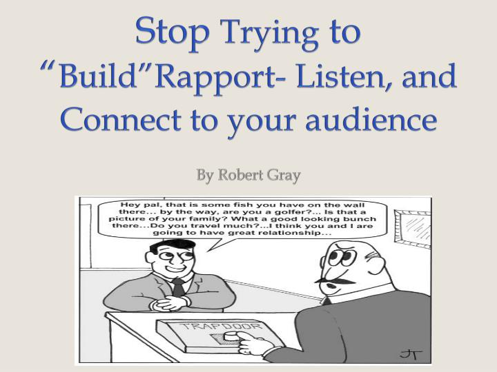 stop trying to build rapport listen and connect to your audience n.
