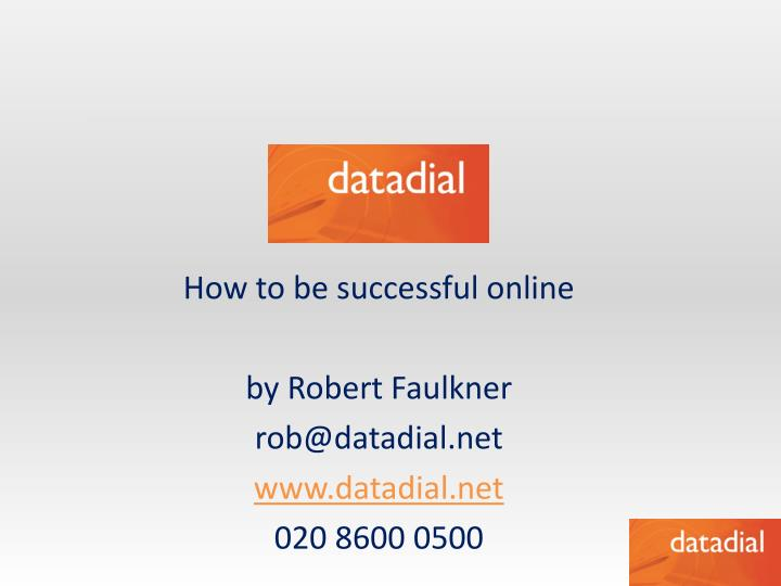 how to be successful online by robert faulkner rob@datadial net www datadial net 020 8600 0500 n.