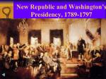 new republic and washington s presidency 1789 1797