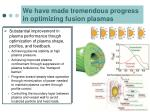 we have made tremendous progress in optimizing fusion plasmas