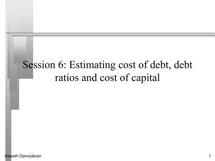 session 6 estimating cost of debt debt ratios and cost of capital n.