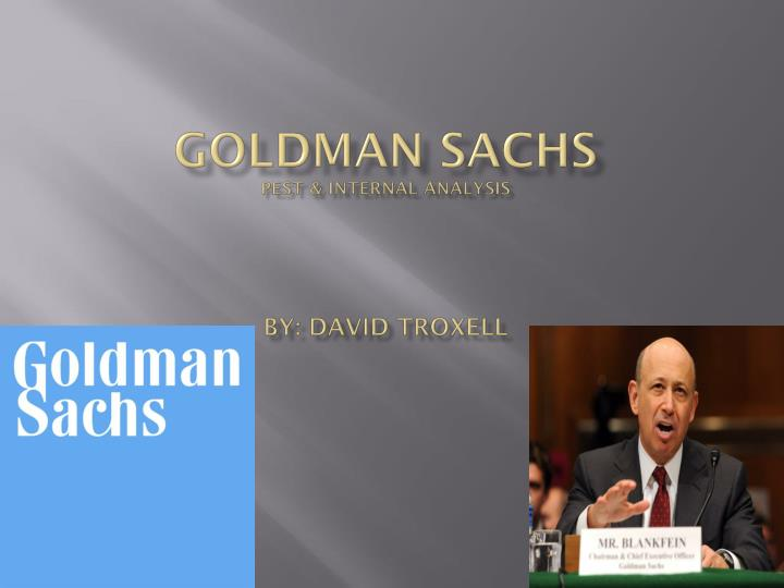 goldman sachs pest internal analysis by david troxell n.
