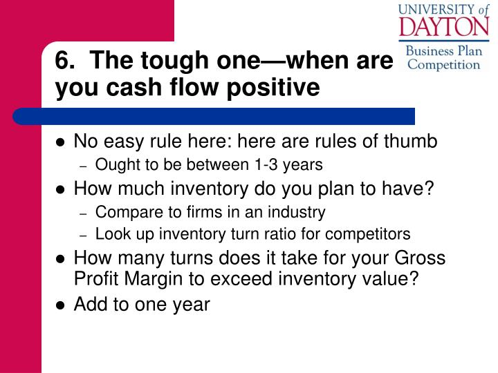 6.  The tough one—when are        you cash flow positive
