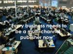 every business needs to be a multi channel publisher now