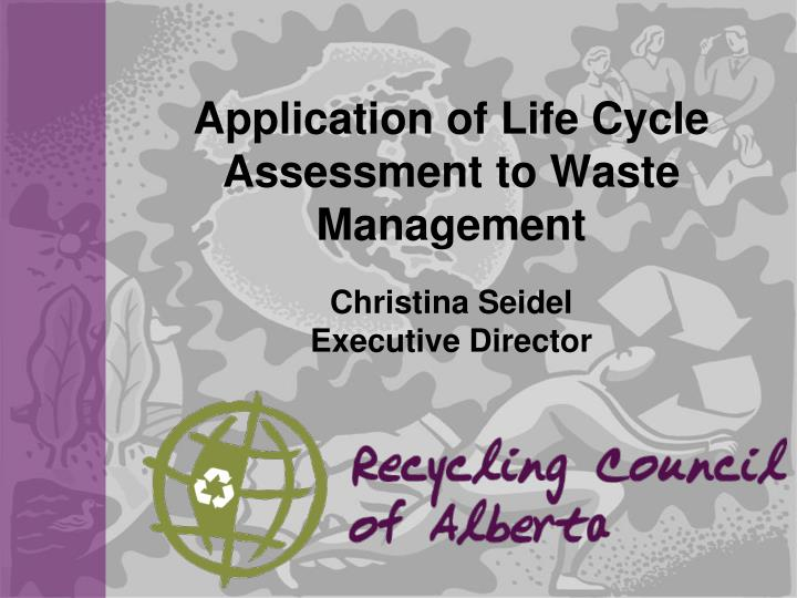 application of life cycle assessment to waste management christina seidel executive director n.