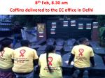 8 th feb 8 30 am coffins delivered to the ec office in delhi