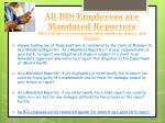 all bis employees are mandated reporters this will be covered more thoroughly in abuse and neglect
