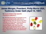 james morgan president philip morris usa testimony under oath april 14 1997