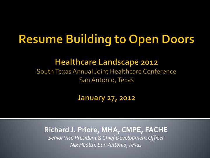 R esume building to open doors healthcare landscape 2012 south texas annual joint healthcare conference san antonio texas january 27 2012