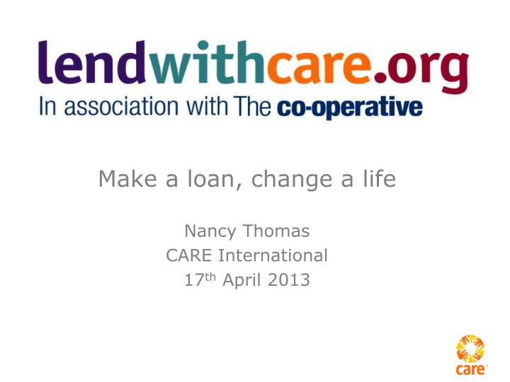 make a loan change a life nancy thomas care international 17 th april 2013 n.