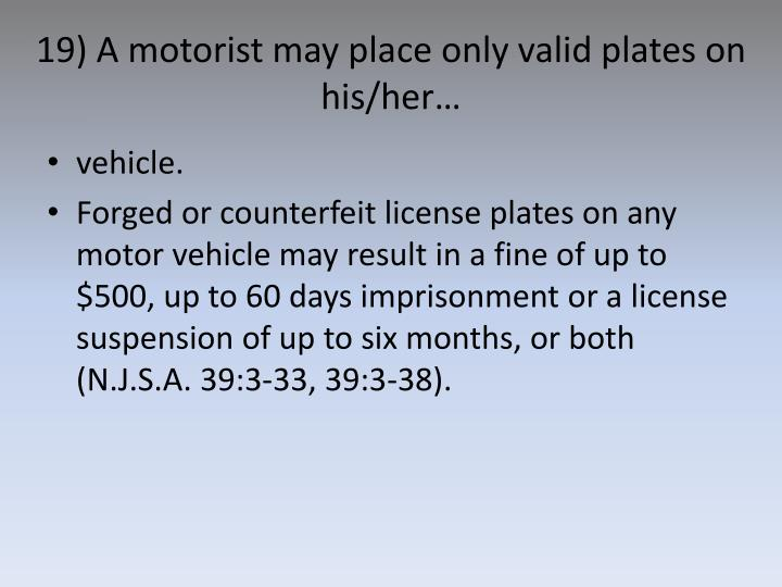 19) A motorist may place only valid plates on his/her…