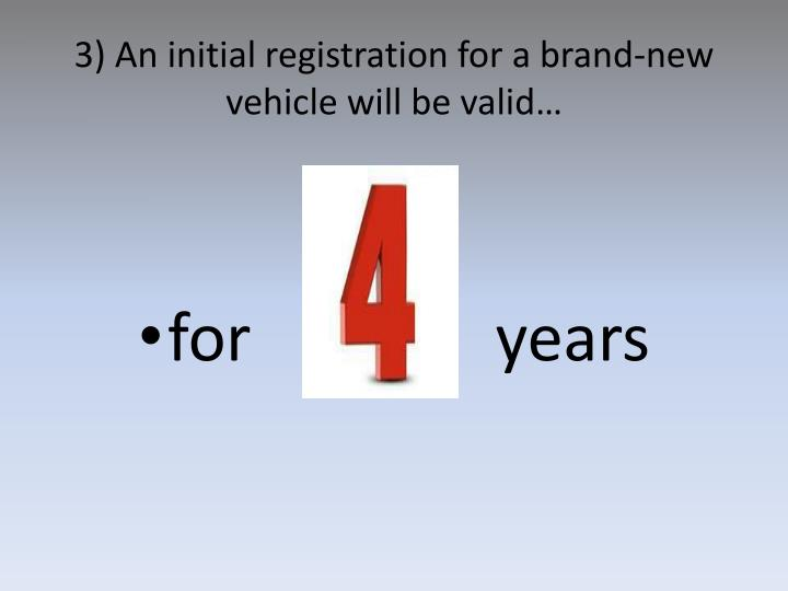 3) An initial registration for a brand-new vehicle will be valid…