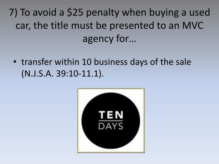 7) To avoid a $25 penalty when buying a used car, the title must be presented to an MVC agency for…