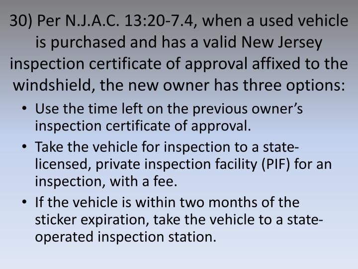 30) Per N.J.A.C. 13:20-7.4, when a used vehicle is purchased and has a valid New Jersey inspection certificate of approval affixed to the windshield, the new owner has