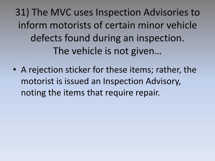 31) The MVC uses Inspection Advisories to inform motorists of certain minor vehicle defects found during an inspection.