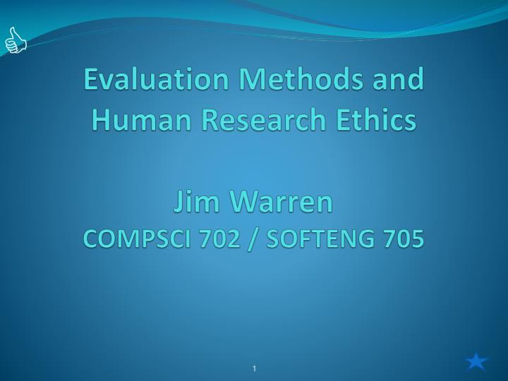 evaluation methods and human research ethics jim warren compsci 702 softeng 705 n.