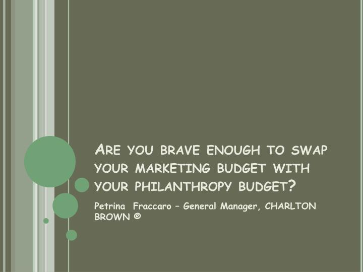 are you brave enough to swap your marketing budget with your philanthropy budget n.