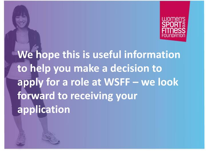 We hope this is useful information to help you make a decision to apply for a role at WSFF – we look forward to receiving your application