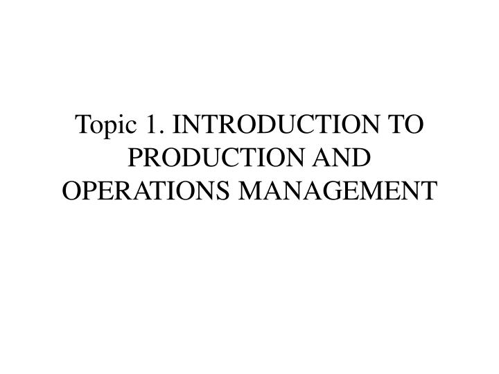 topic 1 introduction to production and operations management n.