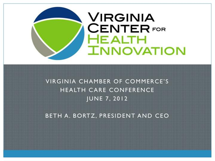 virginia chamber of commerce s health care conference june 7 2012 beth a bortz president and ceo n.