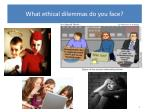 what ethical dilemmas do you face