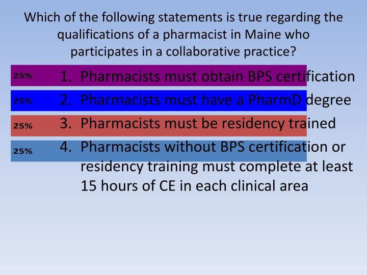 Which of the following statements is true regarding the qualifications of a pharmacist in Maine who participates in a collaborative practice?