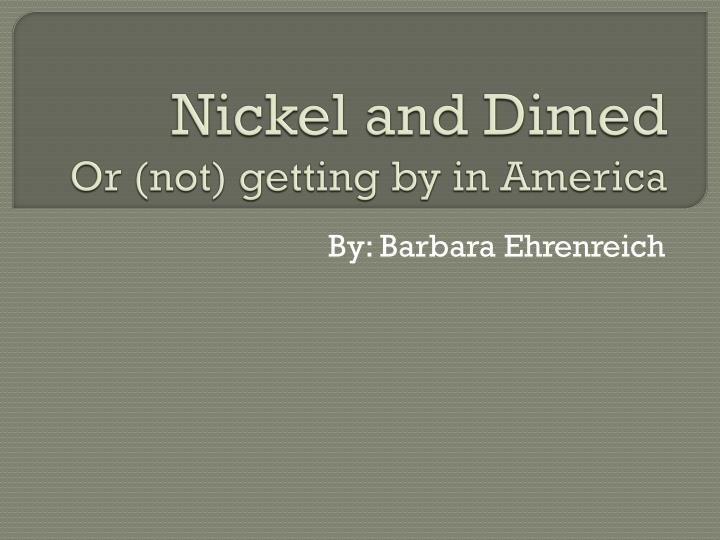 essays on nickel and dimed Nickel and dimed, written by barbara ehrenreich has been published in 2001 for the first time this book explains and describes the condition of the working poor in united states in the 21st century we will write a custom essay sample on nickel and dimed specifically for you.