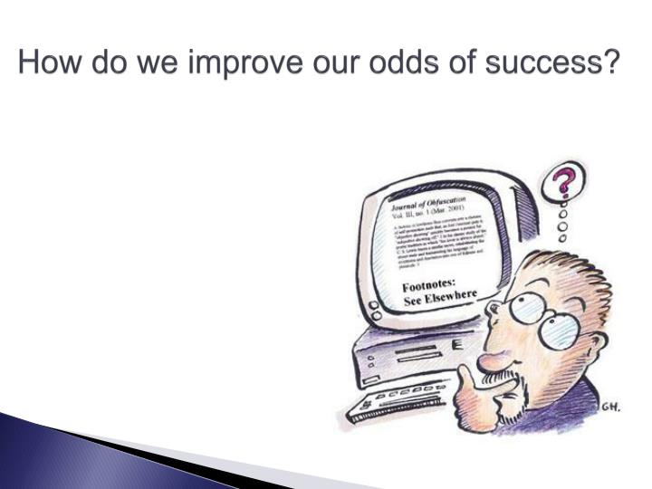 How do we improve our odds of success?