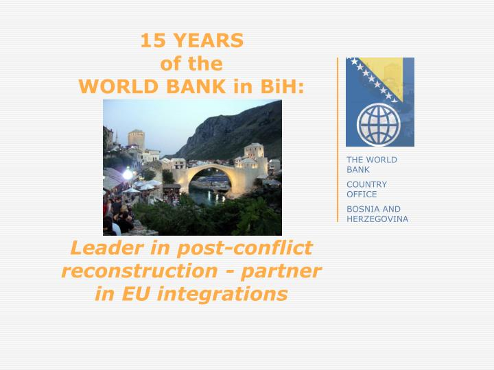 15 years of the world bank in bih leader in post conflict reconstruction partner in eu integrations n.