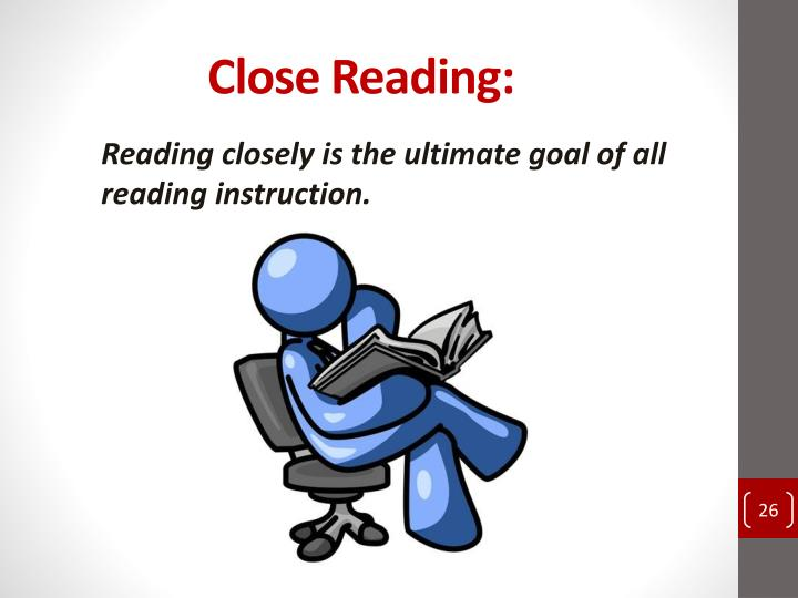 Reading closely is the ultimate goal of all reading instruction.
