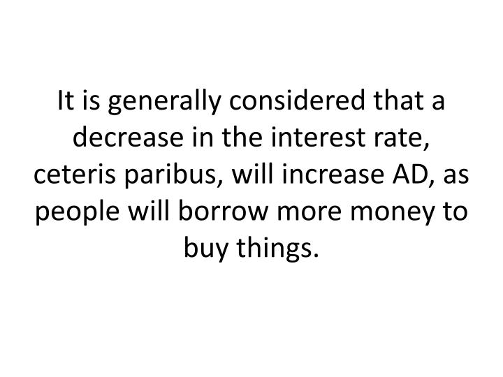 It is generally considered that a decrease in the interest rate, ceteris paribus, will increase AD, as people will borrow more money to buy things.