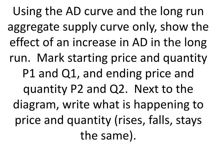 Using the AD curve and the long run aggregate supply curve only, show the effect of an increase in AD in the long run.  Mark starting price and quantity P1 and Q1, and ending price and quantity P2 and Q2.  Next to the diagram, write what is happening to price and quantity (rises, falls, stays the same).