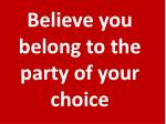 believe you belong to the party of your choice