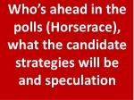 who s ahead in the polls horserace what the candidate strategies will be and speculation