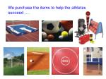 we purchase the items to help the athletes succeed
