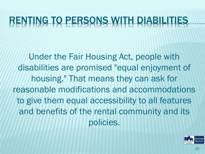 """Under the Fair Housing Act, people with disabilities are promised """"equal enjoyment of housing."""" That means they can ask for reasonable modifications and accommodations to give them equal accessibility to all features and benefits of the rental community and its policies."""