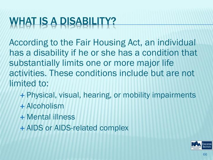 According to the Fair Housing Act, an individual has a disability if he or she has a condition that substantially limits one or more major life activities. These conditions include but are not limited to: