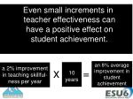 even small increments in teacher effectiveness can have a positive effect on student achievement